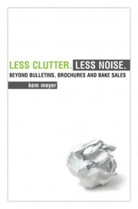 """Cover of """"Less Clutter, Less Noise: Beyond Bulletins, Brochures and Bake Sales"""" by Kem Meyer"""