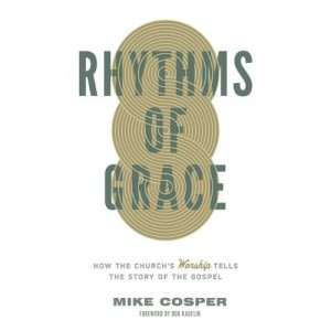 Rhythms Of Grace- How The Church's Worship Tells The Story of The Gospel by Mike Cosper book cover